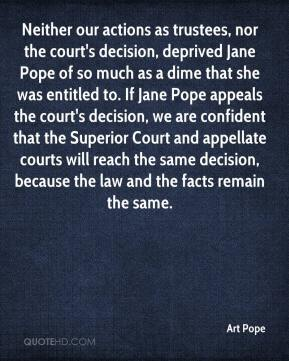 Neither our actions as trustees, nor the court's decision, deprived Jane Pope of so much as a dime that she was entitled to. If Jane Pope appeals the court's decision, we are confident that the Superior Court and appellate courts will reach the same decision, because the law and the facts remain the same.