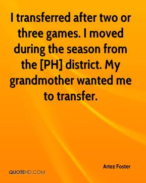 Artez Foster - I transferred after two or three games. I moved during the season from the [PH] district. My grandmother wanted me to transfer.