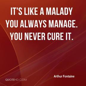 Arthur Fontaine - It's like a malady you always manage. You never cure it.