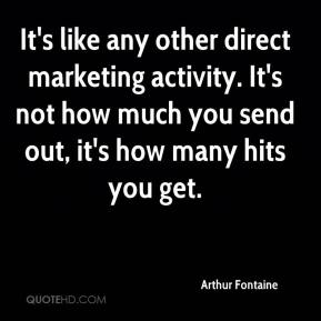 Arthur Fontaine - It's like any other direct marketing activity. It's not how much you send out, it's how many hits you get.