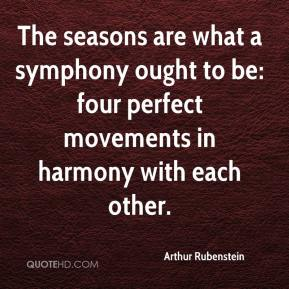 Arthur Rubenstein - The seasons are what a symphony ought to be: four perfect movements in harmony with each other.