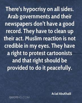 As'ad AbuKhalil - There's hypocrisy on all sides. Arab governments and their newspapers don't have a good record. They have to clean up their act. Muslim reaction is not credible in my eyes. They have a right to protest cartoonists and that right should be provided to do it peacefully.