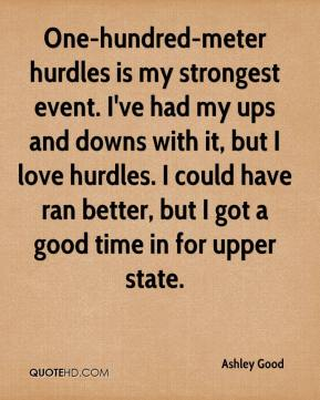 Ashley Good - One-hundred-meter hurdles is my strongest event. I've had my ups and downs with it, but I love hurdles. I could have ran better, but I got a good time in for upper state.