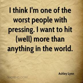 Ashley Lynn - I think I'm one of the worst people with pressing. I want to hit (well) more than anything in the world.