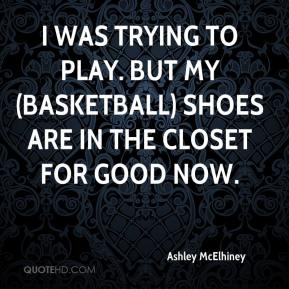 Ashley McElhiney - I was trying to play. But my (basketball) shoes are in the closet for good now.