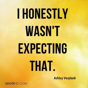 Ashley Verplank - I honestly wasn't expecting that.