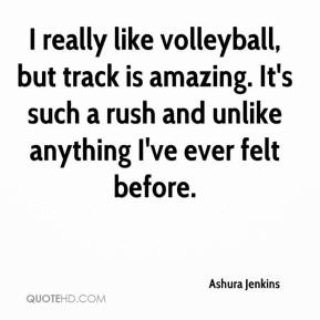 Ashura Jenkins - I really like volleyball, but track is amazing. It's such a rush and unlike anything I've ever felt before.