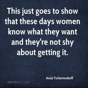 Assia Tschernookoff - This just goes to show that these days women know what they want and they're not shy about getting it.
