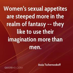 Assia Tschernookoff - Women's sexual appetites are steeped more in the realm of fantasy -- they like to use their imagination more than men.