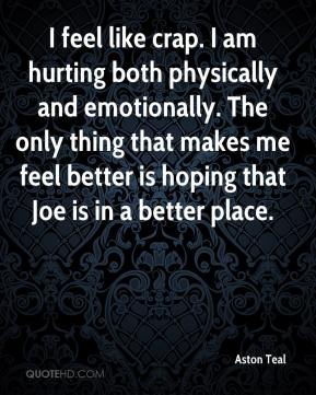 Aston Teal - I feel like crap. I am hurting both physically and emotionally. The only thing that makes me feel better is hoping that Joe is in a better place.