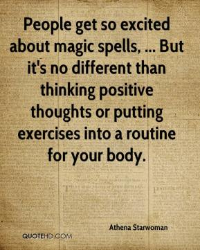 Athena Starwoman - People get so excited about magic spells, ... But it's no different than thinking positive thoughts or putting exercises into a routine for your body.