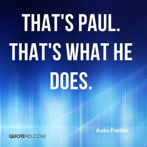 Audra Franklin - That's Paul. That's what he does.