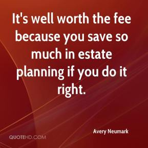 Avery Neumark - It's well worth the fee because you save so much in estate planning if you do it right.