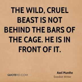 Axel Munthe - The wild, cruel beast is not behind the bars of the cage. He is in front of it.