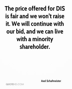Axel Schafmeister - The price offered for DIS is fair and we won't raise it. We will continue with our bid, and we can live with a minority shareholder.