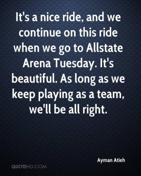Ayman Atieh - It's a nice ride, and we continue on this ride when we go to Allstate Arena Tuesday. It's beautiful. As long as we keep playing as a team, we'll be all right.