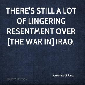 Azyumardi Azra - There's still a lot of lingering resentment over [the war in] Iraq.