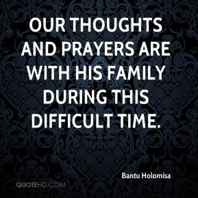 Bantu Holomisa - Our thoughts and prayers are with his family during this difficult time.