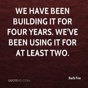 Barb Fox - We have been building it for four years. We've been using it for at least two.