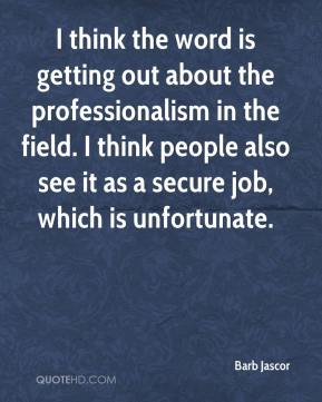 Barb Jascor - I think the word is getting out about the professionalism in the field. I think people also see it as a secure job, which is unfortunate.