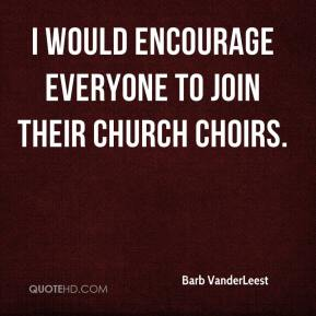 Barb VanderLeest - I would encourage everyone to join their church choirs.