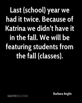 Barbara Anglin - Last (school) year we had it twice. Because of Katrina we didn't have it in the fall. We will be featuring students from the fall (classes).