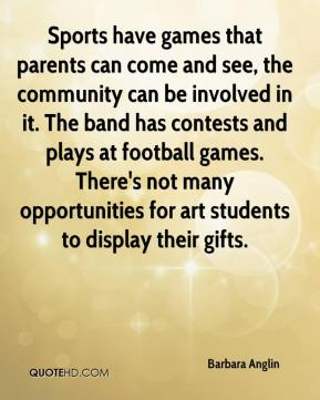 Barbara Anglin - Sports have games that parents can come and see, the community can be involved in it. The band has contests and plays at football games. There's not many opportunities for art students to display their gifts.
