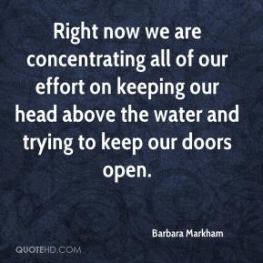 Right now we are concentrating all of our effort on keeping our head above the water and trying to keep our doors open.