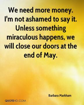 Barbara Markham - We need more money. I'm not ashamed to say it. Unless something miraculous happens, we will close our doors at the end of May.