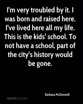 I'm very troubled by it. I was born and raised here. I've lived here all my life. This is the kids' school. To not have a school, part of the city's history would be gone.