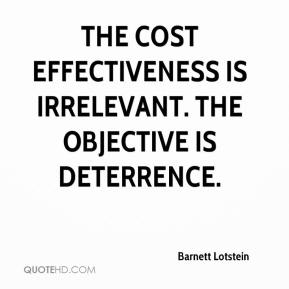 Barnett Lotstein - The cost effectiveness is irrelevant. The objective is deterrence.