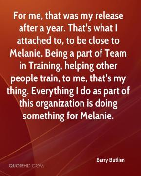 Barry Butlien - For me, that was my release after a year. That's what I attached to, to be close to Melanie. Being a part of Team in Training, helping other people train, to me, that's my thing. Everything I do as part of this organization is doing something for Melanie.