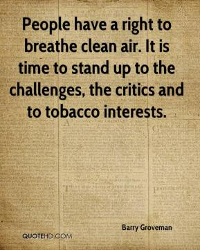 People have a right to breathe clean air. It is time to stand up to the challenges, the critics and to tobacco interests.