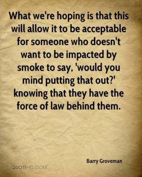 What we're hoping is that this will allow it to be acceptable for someone who doesn't want to be impacted by smoke to say, 'would you mind putting that out?' knowing that they have the force of law behind them.