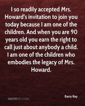 Barry Ray - I so readily accepted Mrs. Howard's invitation to join you today because I am one of the children. And when you are 90 years old you earn the right to call just about anybody a child. I am one of the children who embodies the legacy of Mrs. Howard.