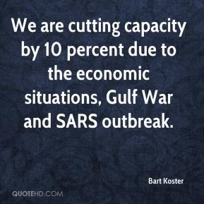 Bart Koster - We are cutting capacity by 10 percent due to the economic situations, Gulf War and SARS outbreak.