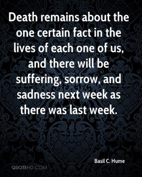 Basil C. Hume - Death remains about the one certain fact in the lives of each one of us, and there will be suffering, sorrow, and sadness next week as there was last week.