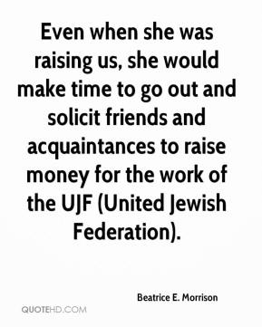 Beatrice E. Morrison - Even when she was raising us, she would make time to go out and solicit friends and acquaintances to raise money for the work of the UJF (United Jewish Federation).