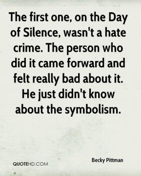 Becky Pittman - The first one, on the Day of Silence, wasn't a hate crime. The person who did it came forward and felt really bad about it. He just didn't know about the symbolism.