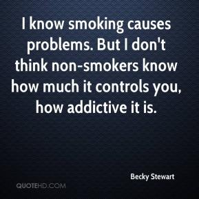 Becky Stewart - I know smoking causes problems. But I don't think non-smokers know how much it controls you, how addictive it is.