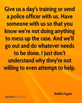 Give us a day's training or send a police officer with us. Have someone with us so that you know we're not doing anything to mess up the case. And we'll go out and do whatever needs to be done. I just don't understand why they're not willing to even attempt to help.