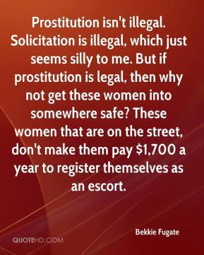 Bekkie Fugate - Prostitution isn't illegal. Solicitation is illegal, which just seems silly to me. But if prostitution is legal, then why not get these women into somewhere safe? These women that are on the street, don't make them pay $1,700 a year to register themselves as an escort.