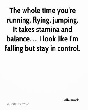 The whole time you're running, flying, jumping. It takes stamina and balance. ... I look like I'm falling but stay in control.