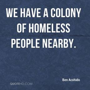 Ben Acohido - We have a colony of homeless people nearby.
