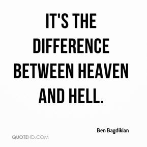 Ben Bagdikian - It's the difference between heaven and hell.