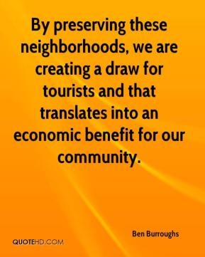 Ben Burroughs - By preserving these neighborhoods, we are creating a draw for tourists and that translates into an economic benefit for our community.