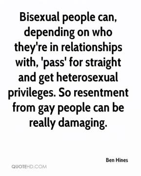 Ben Hines - Bisexual people can, depending on who they're in relationships with, 'pass' for straight and get heterosexual privileges. So resentment from gay people can be really damaging.