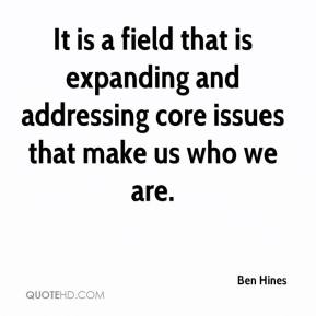 Ben Hines - It is a field that is expanding and addressing core issues that make us who we are.