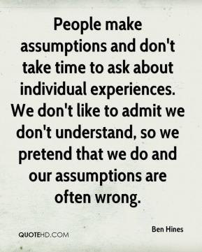 Ben Hines - People make assumptions and don't take time to ask about individual experiences. We don't like to admit we don't understand, so we pretend that we do and our assumptions are often wrong.