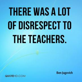 Ben Jugovich - There was a lot of disrespect to the teachers.